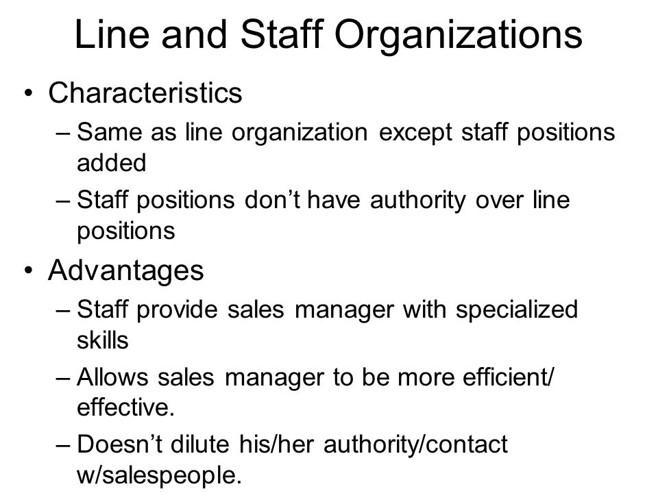 Line and Staff Organizations Characteristics –Same as line organization except staff positions added –Staff positions dont have authority over line po
