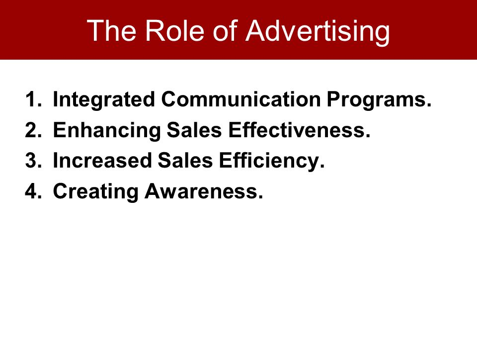 The Role of Advertising 1.Integrated Communication Programs. 2.Enhancing Sales Effectiveness. 3.Increased Sales Efficiency. 4.Creating Awareness.