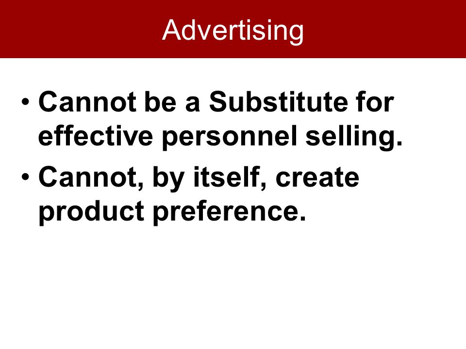 Advertising Cannot be a Substitute for effective personnel selling. Cannot, by itself, create product preference.