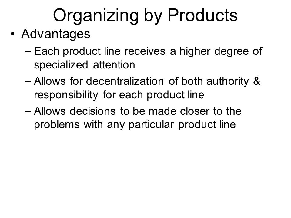 Organizing by Products Advantages –Each product line receives a higher degree of specialized attention –Allows for decentralization of both authority