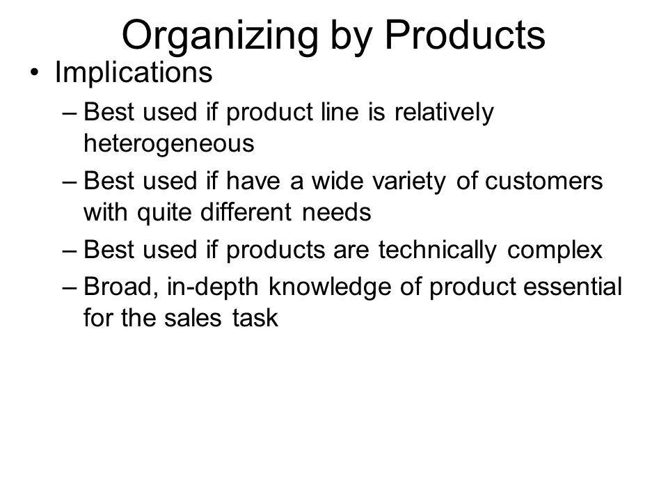 Organizing by Products Implications –Best used if product line is relatively heterogeneous –Best used if have a wide variety of customers with quite d