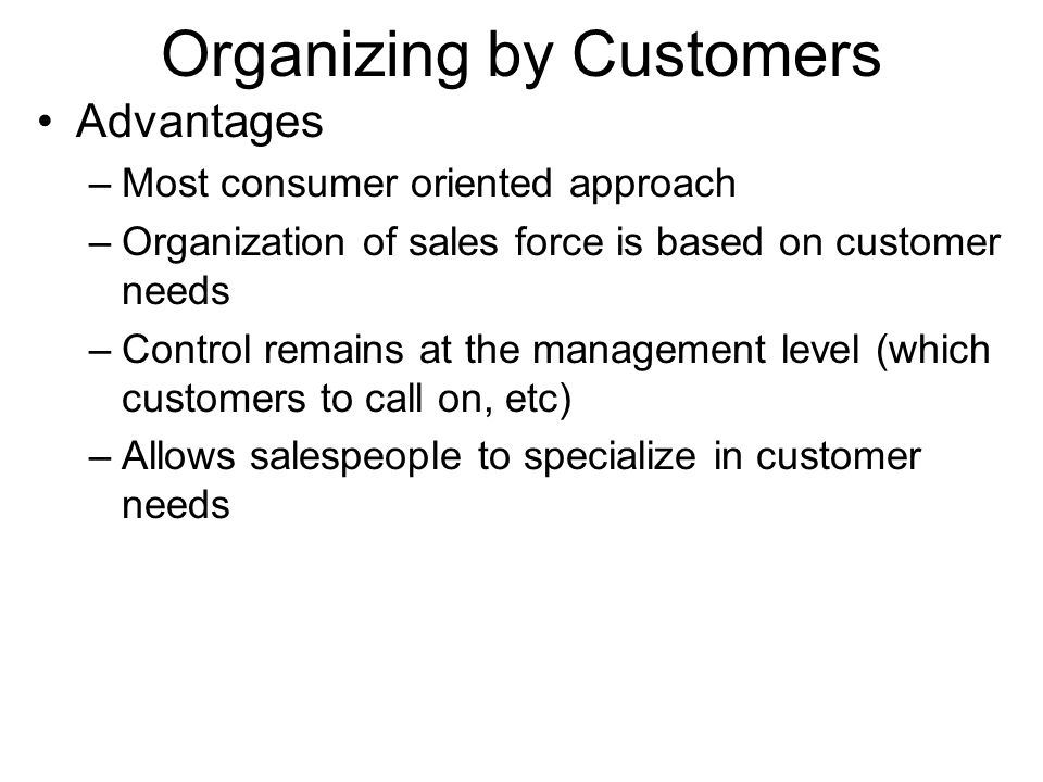 Organizing by Customers Advantages –Most consumer oriented approach –Organization of sales force is based on customer needs –Control remains at the ma