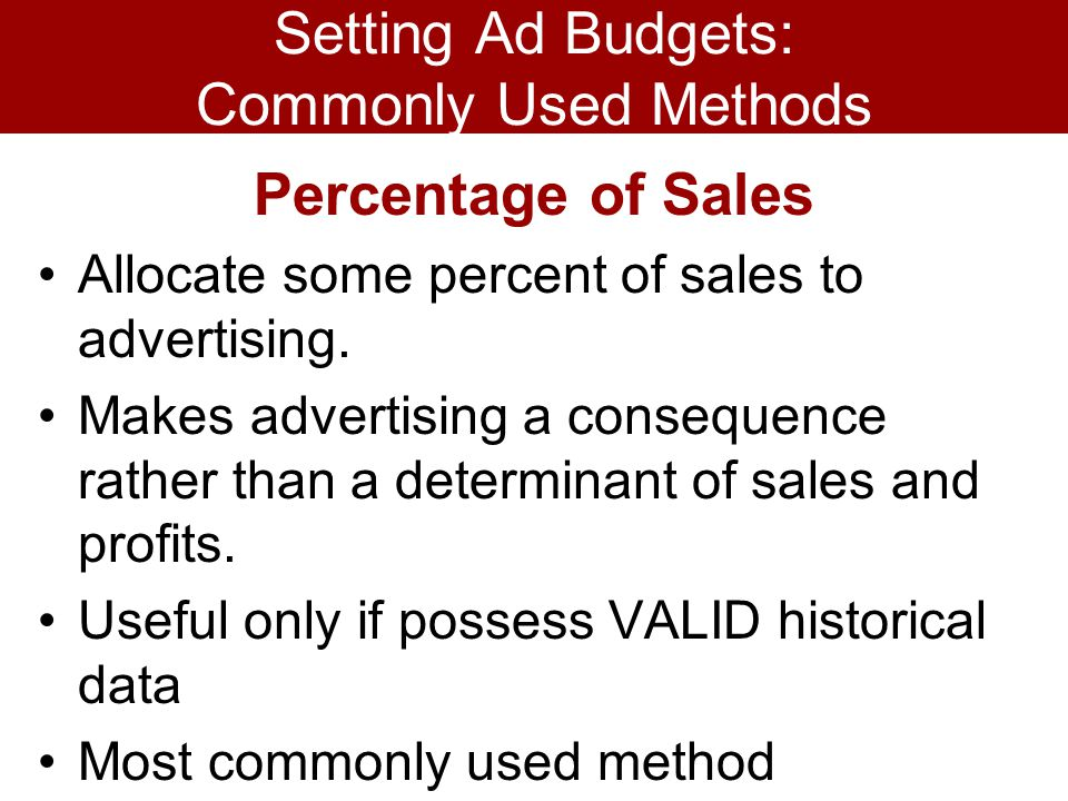 Setting Ad Budgets: Commonly Used Methods Percentage of Sales Allocate some percent of sales to advertising. Makes advertising a consequence rather th