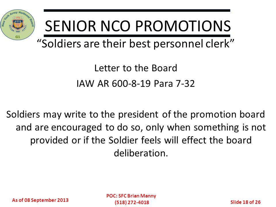 As of 08 September 2013 POC: SFC Brian Manny (518) 272-4018 Slide 18 of 26 SENIOR NCO PROMOTIONS Soldiers are their best personnel clerk Letter to the