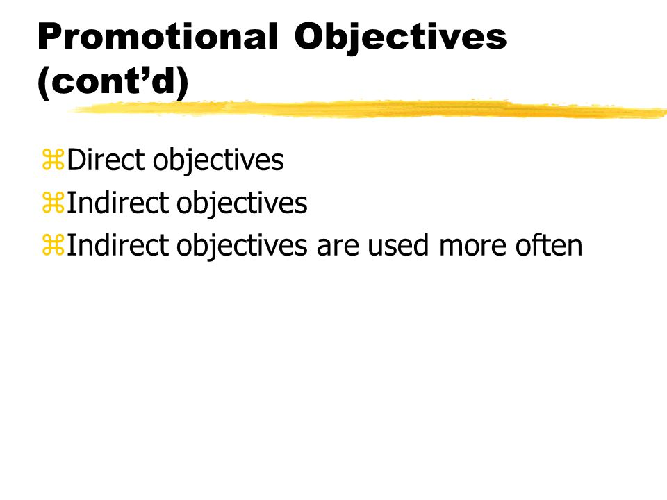 Promotional Objectives (contd) zDirect objectives zIndirect objectives zIndirect objectives are used more often
