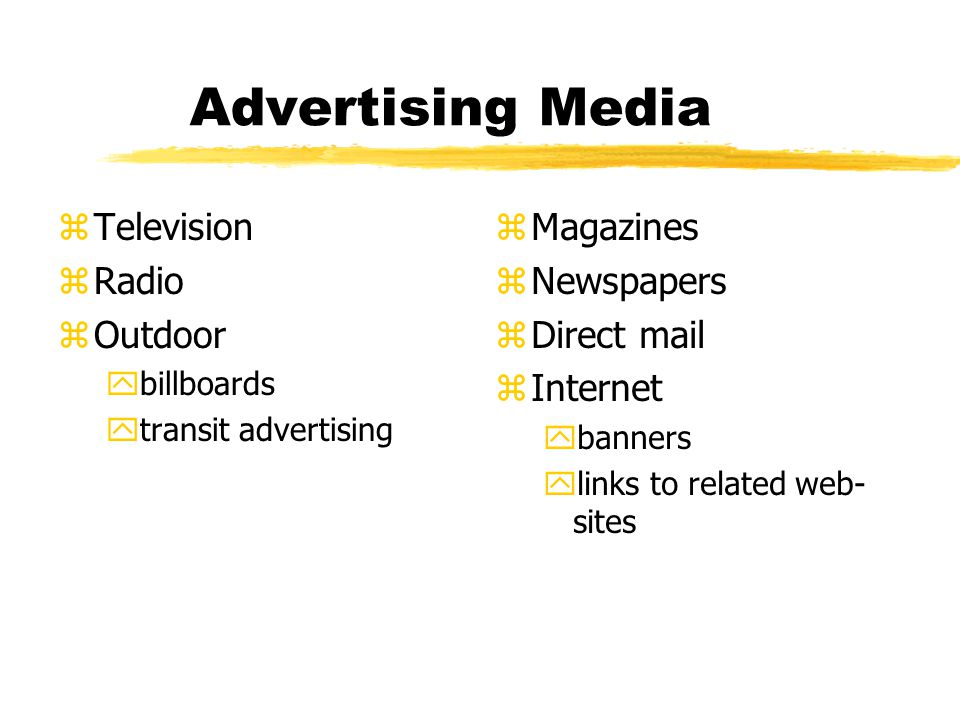 Advertising Media zTelevision zRadio zOutdoor ybillboards ytransit advertising z Magazines z Newspapers z Direct mail z Internet ybanners ylinks to related web- sites