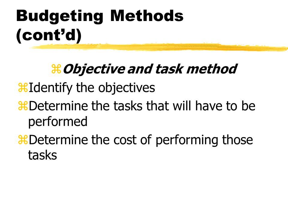 Budgeting Methods (contd) zObjective and task method zIdentify the objectives zDetermine the tasks that will have to be performed zDetermine the cost of performing those tasks