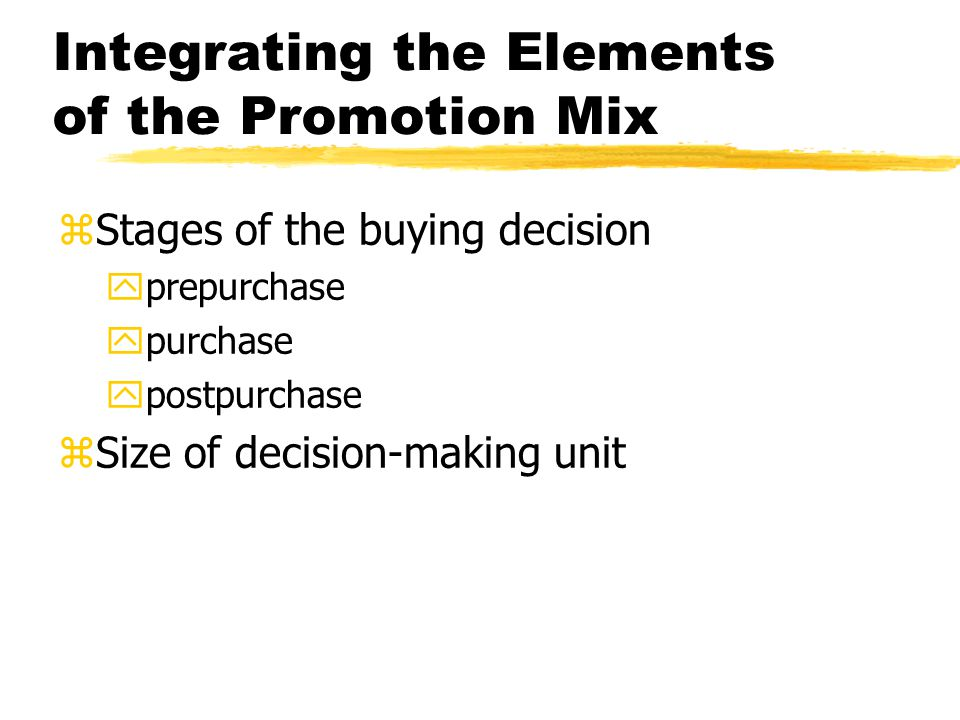 Integrating the Elements of the Promotion Mix zStages of the buying decision yprepurchase ypurchase ypostpurchase zSize of decision-making unit