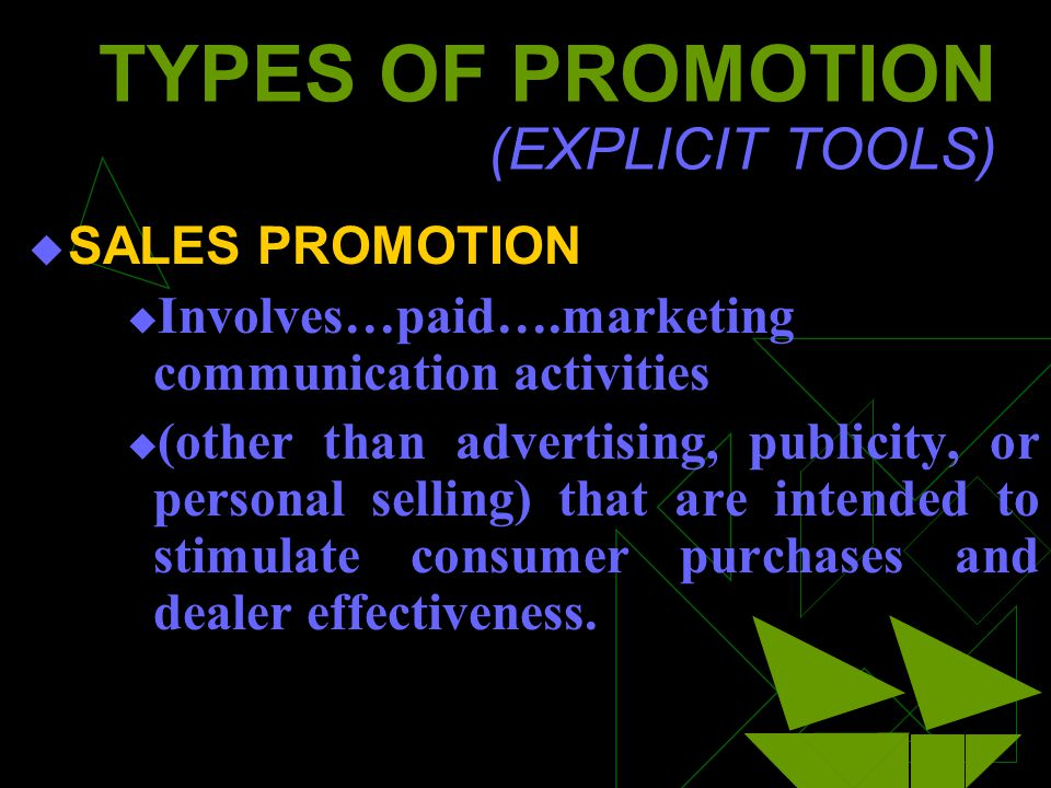 TYPES OF PROMOTION (EXPLICIT TOOLS) SALES PROMOTION Involves…paid….marketing communication activities (other than advertising, publicity, or personal selling) that are intended to stimulate consumer purchases and dealer effectiveness.