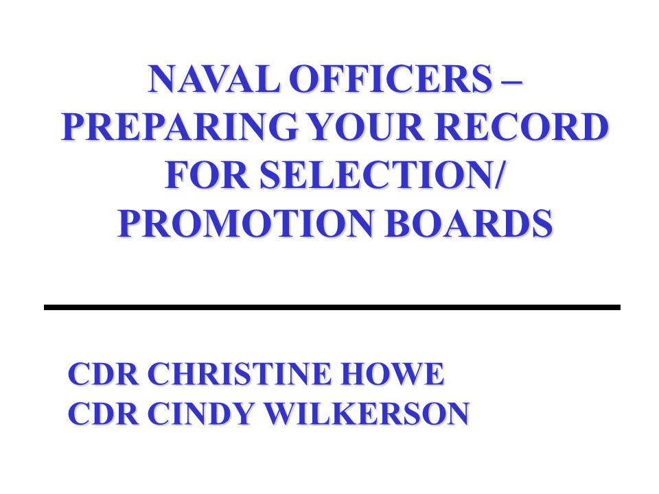 CDR CHRISTINE HOWE CDR CINDY WILKERSON NAVAL OFFICERS – PREPARING YOUR RECORD FOR SELECTION/ PROMOTION BOARDS