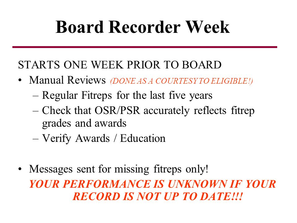 Board Recorder Week STARTS ONE WEEK PRIOR TO BOARD Manual Reviews (DONE AS A COURTESY TO ELIGIBLE!) –Regular Fitreps for the last five years –Check th