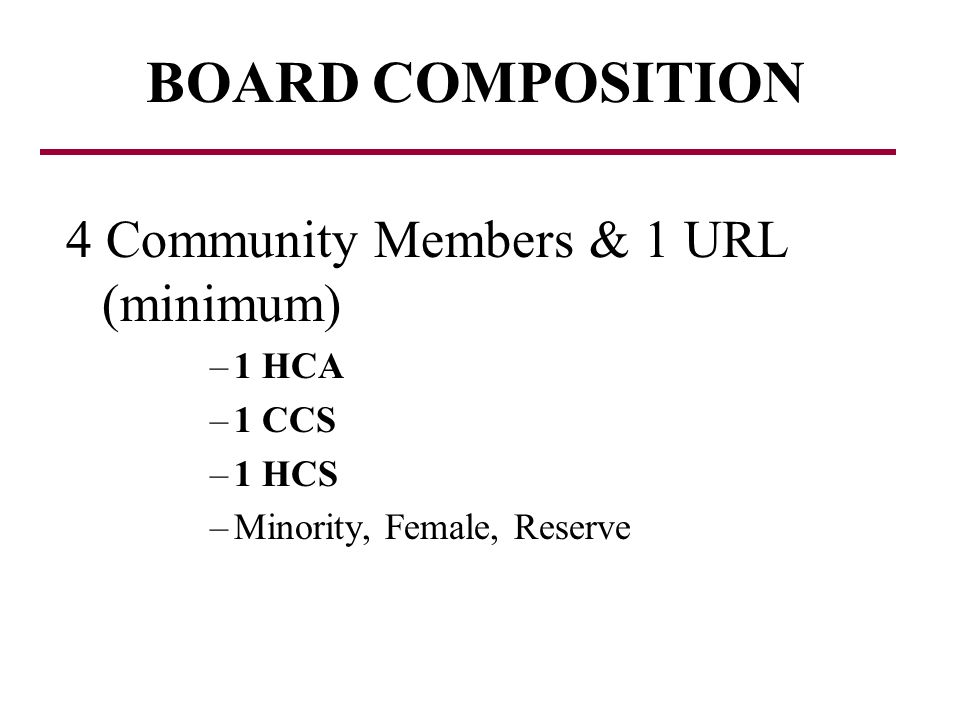 4 Community Members & 1 URL (minimum) –1 HCA –1 CCS –1 HCS –Minority, Female, Reserve BOARD COMPOSITION