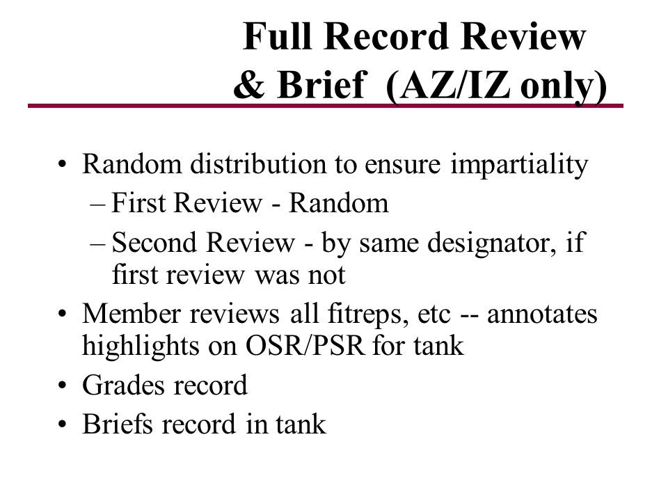Full Record Review & Brief (AZ/IZ only) Random distribution to ensure impartiality –First Review - Random –Second Review - by same designator, if first review was not Member reviews all fitreps, etc -- annotates highlights on OSR/PSR for tank Grades record Briefs record in tank