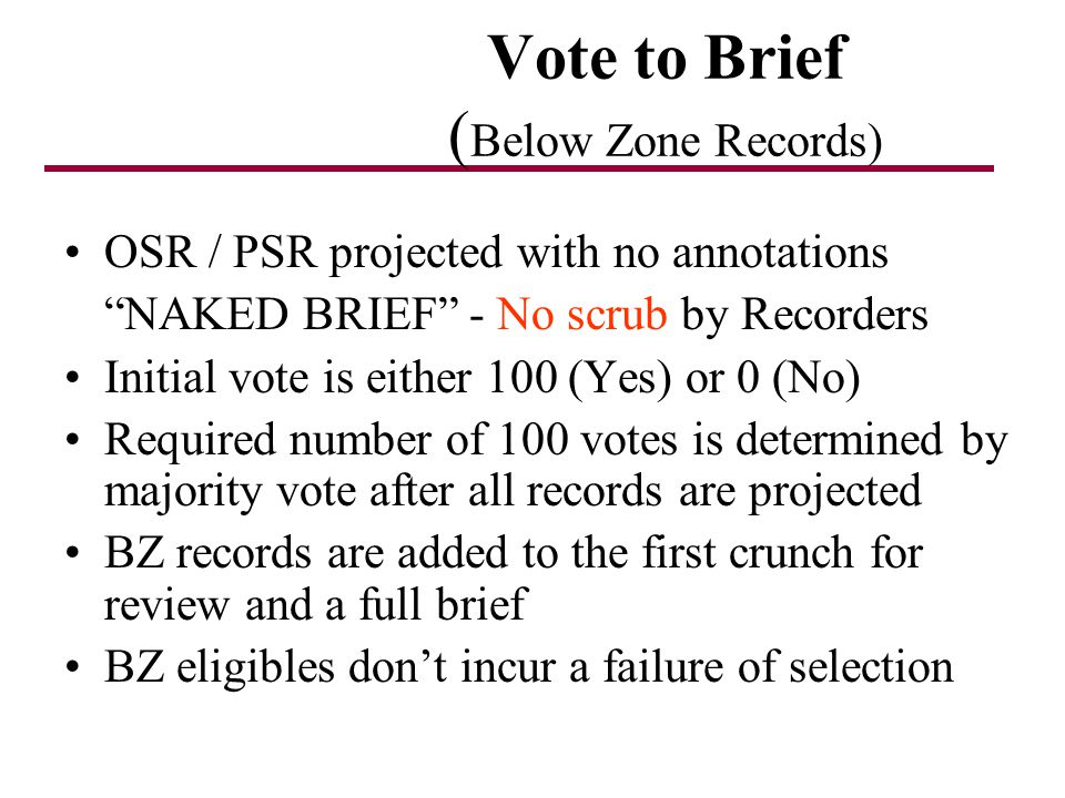 Vote to Brief ( Below Zone Records) OSR / PSR projected with no annotations NAKED BRIEF - No scrub by Recorders Initial vote is either 100 (Yes) or 0 (No) Required number of 100 votes is determined by majority vote after all records are projected BZ records are added to the first crunch for review and a full brief BZ eligibles dont incur a failure of selection
