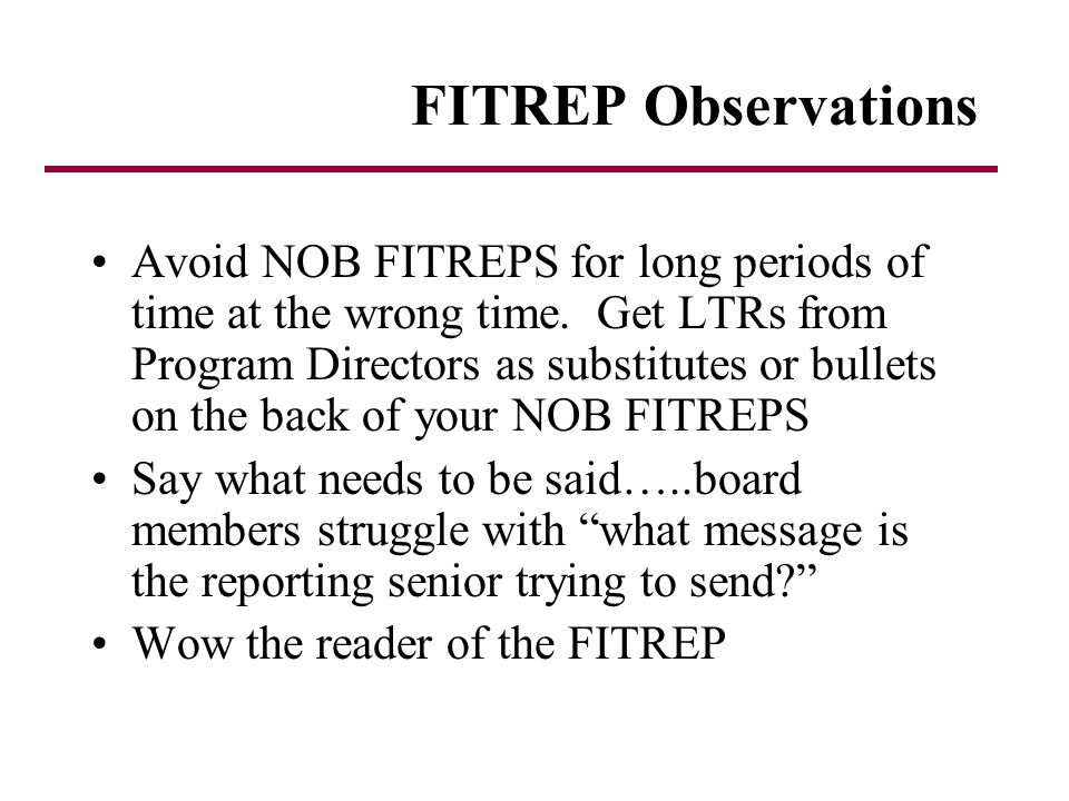 FITREP Observations Avoid NOB FITREPS for long periods of time at the wrong time. Get LTRs from Program Directors as substitutes or bullets on the bac
