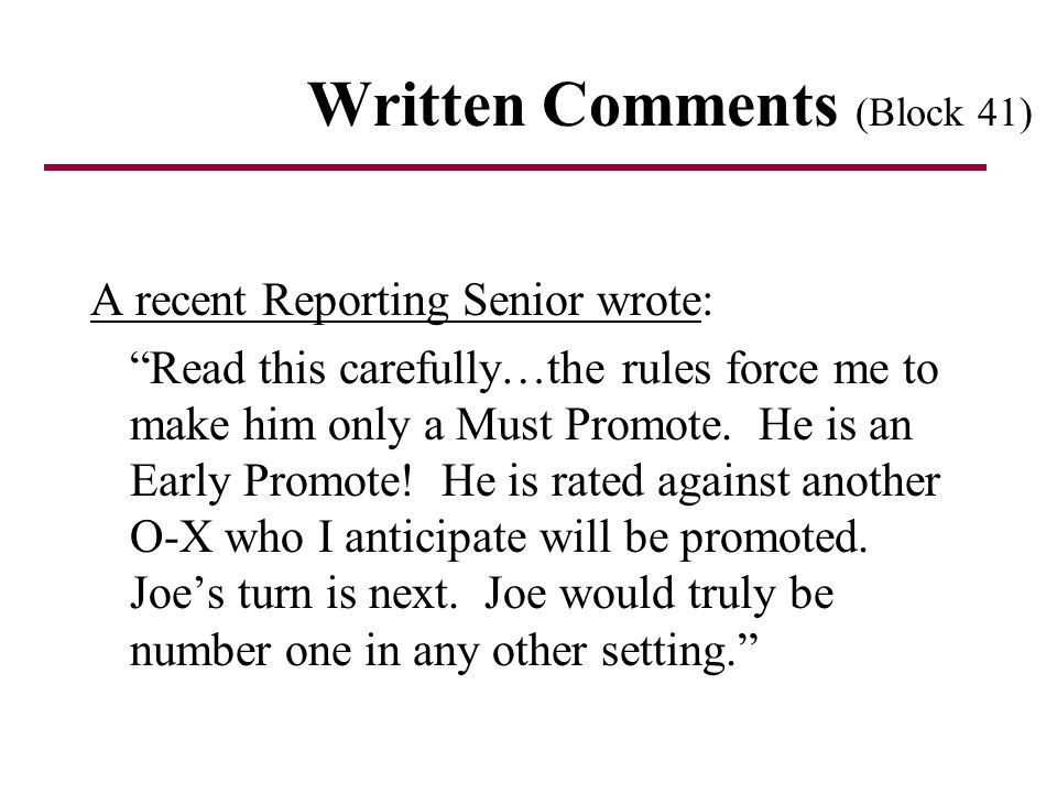 Written Comments (Block 41) A recent Reporting Senior wrote: Read this carefully…the rules force me to make him only a Must Promote. He is an Early Pr
