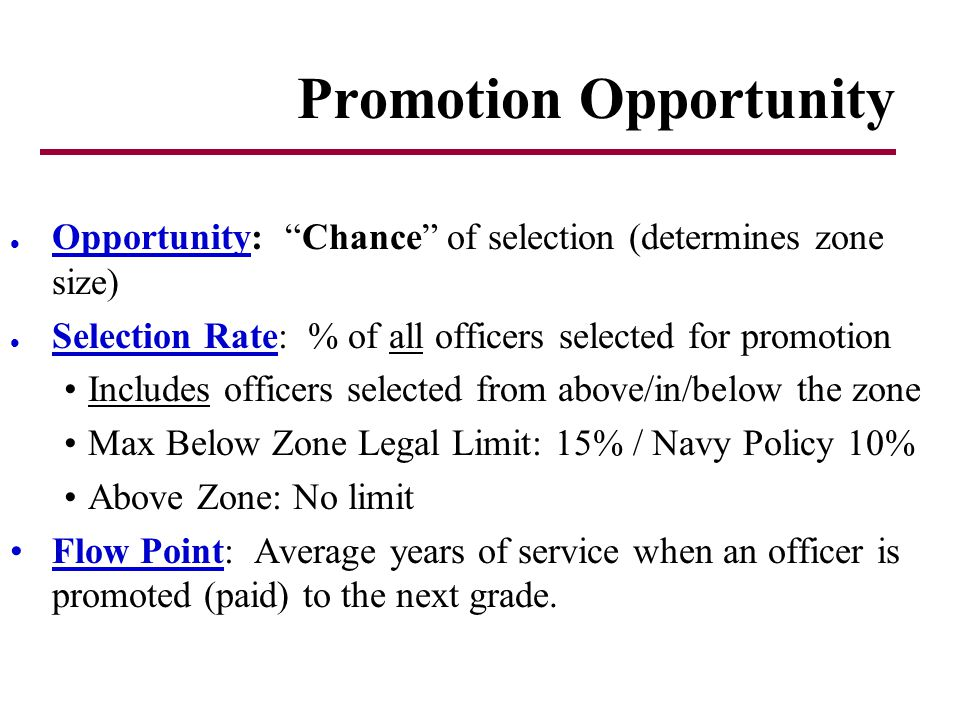 l Opportunity: Chance of selection (determines zone size) l Selection Rate: % of all officers selected for promotion Includes officers selected from above/in/below the zone Max Below Zone Legal Limit: 15% / Navy Policy 10% Above Zone: No limit Flow Point: Average years of service when an officer is promoted (paid) to the next grade.