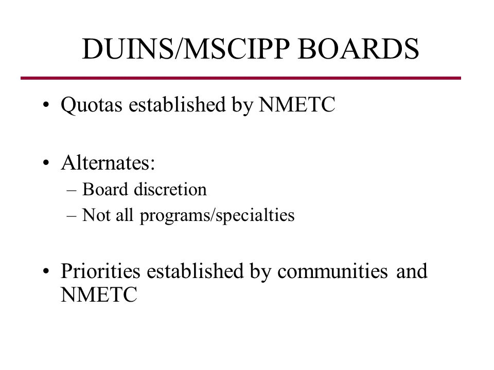 DUINS/MSCIPP BOARDS Quotas established by NMETC Alternates: –Board discretion –Not all programs/specialties Priorities established by communities and NMETC