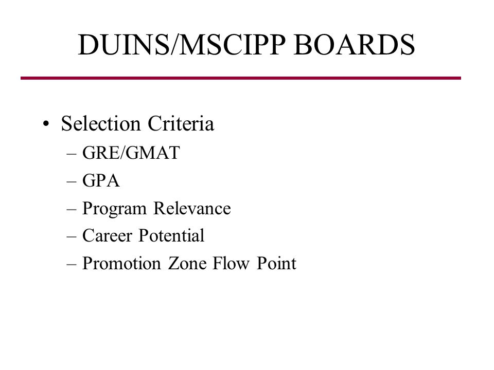 DUINS/MSCIPP BOARDS Selection Criteria –GRE/GMAT –GPA –Program Relevance –Career Potential –Promotion Zone Flow Point