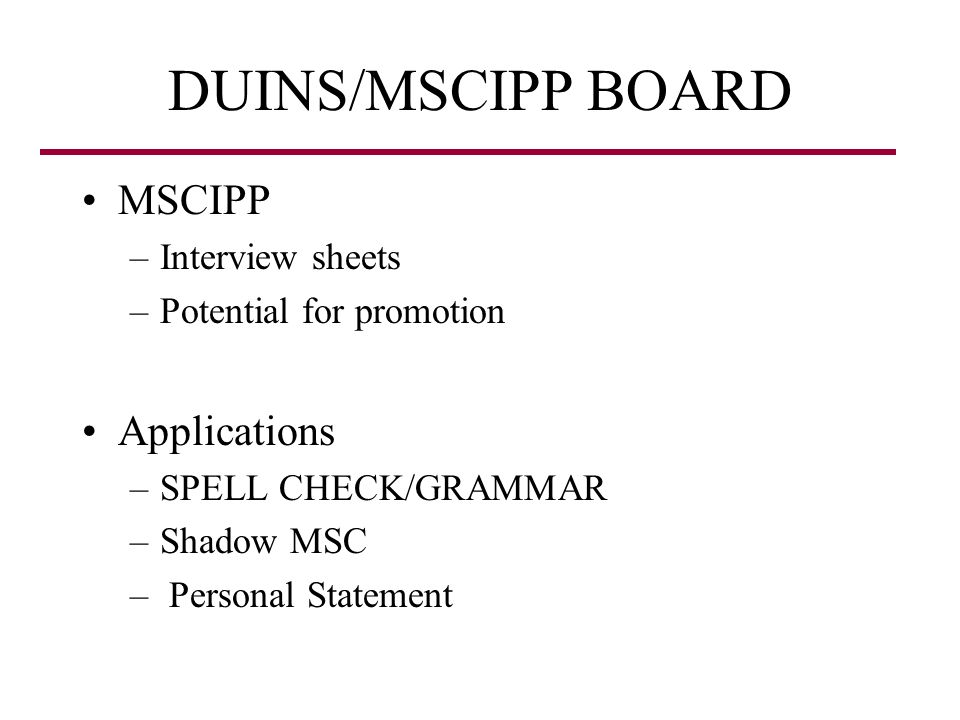 DUINS/MSCIPP BOARD MSCIPP –Interview sheets –Potential for promotion Applications –SPELL CHECK/GRAMMAR –Shadow MSC – Personal Statement