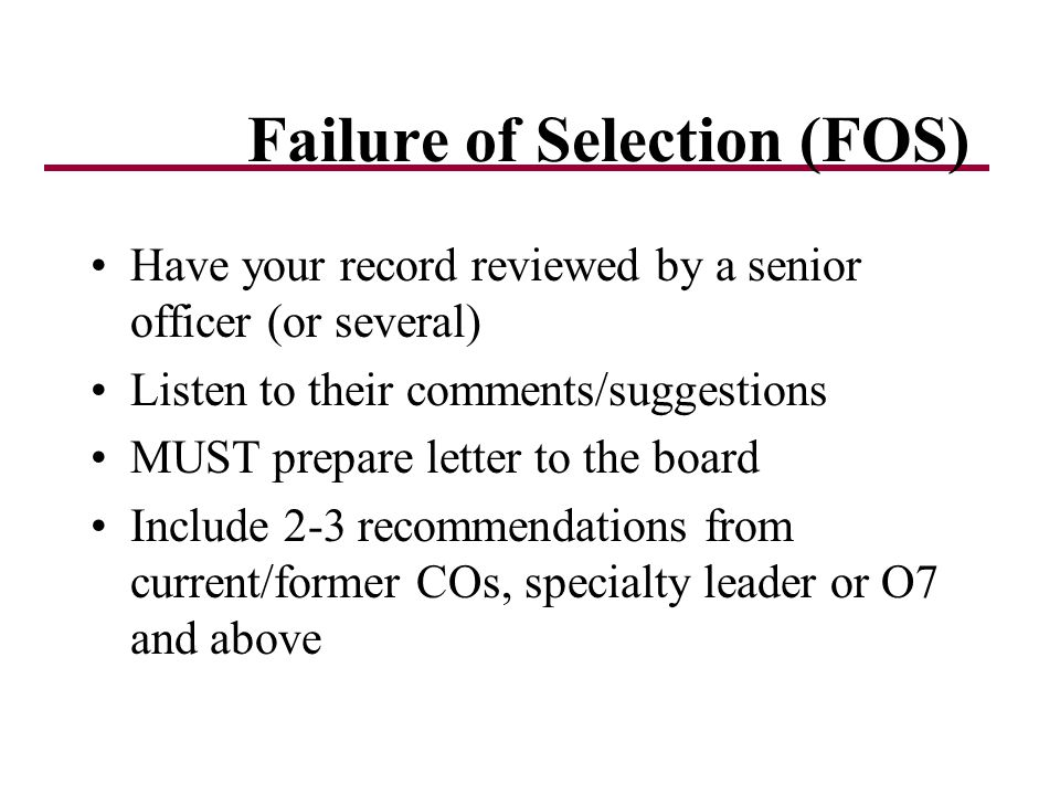 Failure of Selection (FOS) Have your record reviewed by a senior officer (or several) Listen to their comments/suggestions MUST prepare letter to the board Include 2-3 recommendations from current/former COs, specialty leader or O7 and above