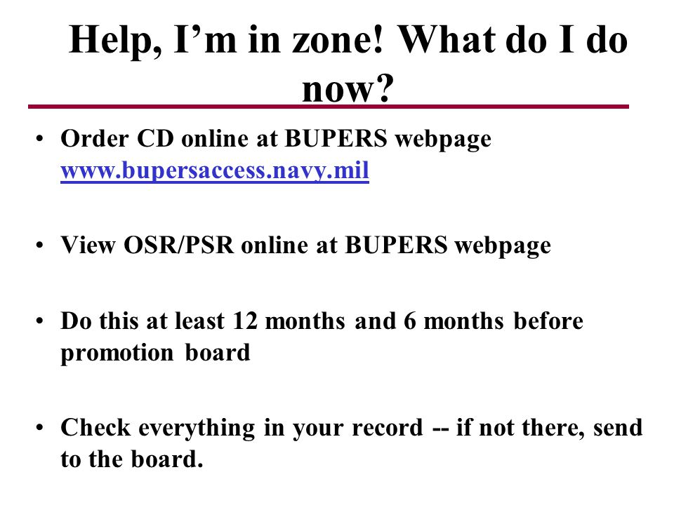 Help, Im in zone! What do I do now? Order CD online at BUPERS webpage www.bupersaccess.navy.mil View OSR/PSR online at BUPERS webpage Do this at least