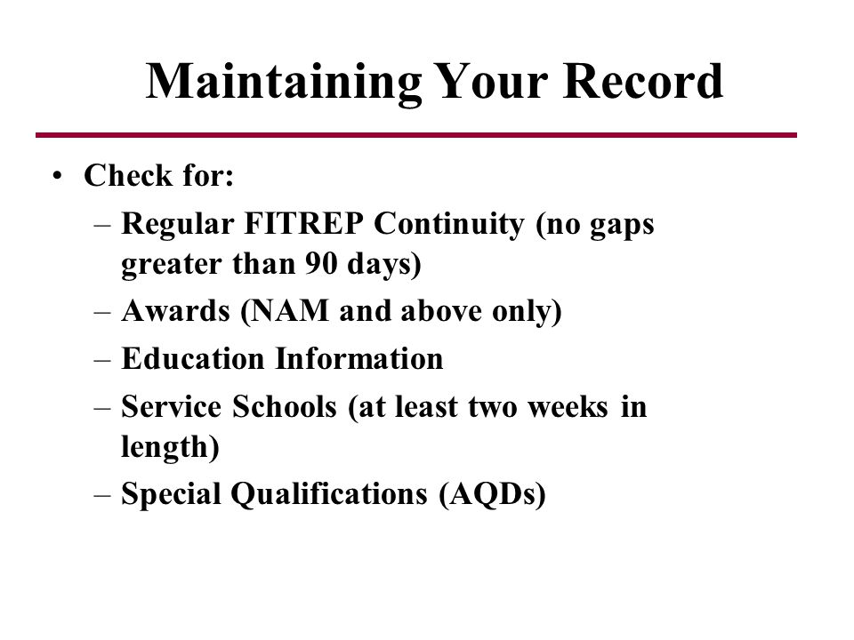 Maintaining Your Record Check for: –Regular FITREP Continuity (no gaps greater than 90 days) –Awards (NAM and above only) –Education Information –Service Schools (at least two weeks in length) –Special Qualifications (AQDs)