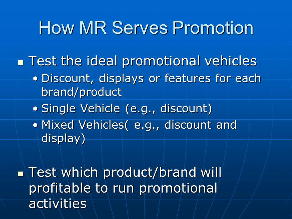 How MR Serves Promotion Test the ideal promotional vehicles Test the ideal promotional vehicles Discount, displays or features for each brand/productDiscount, displays or features for each brand/product Single Vehicle (e.g., discount)Single Vehicle (e.g., discount) Mixed Vehicles( e.g., discount and display)Mixed Vehicles( e.g., discount and display) Test which product/brand will profitable to run promotional activities Test which product/brand will profitable to run promotional activities