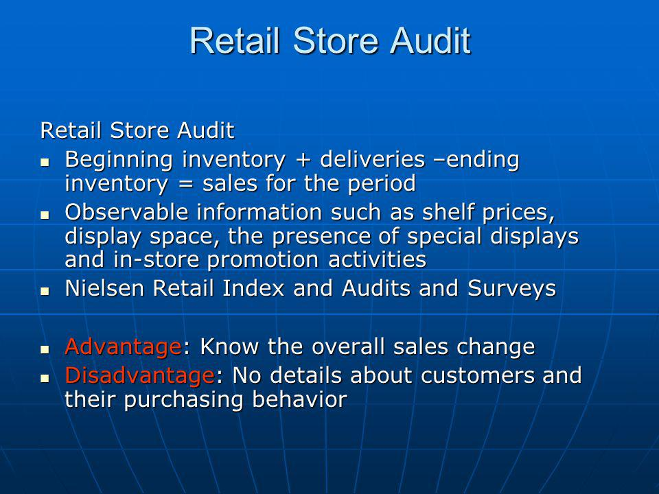 Retail Store Audit Beginning inventory + deliveries –ending inventory = sales for the period Beginning inventory + deliveries –ending inventory = sales for the period Observable information such as shelf prices, display space, the presence of special displays and in-store promotion activities Observable information such as shelf prices, display space, the presence of special displays and in-store promotion activities Nielsen Retail Index and Audits and Surveys Nielsen Retail Index and Audits and Surveys Advantage: Know the overall sales change Advantage: Know the overall sales change Disadvantage: No details about customers and their purchasing behavior Disadvantage: No details about customers and their purchasing behavior
