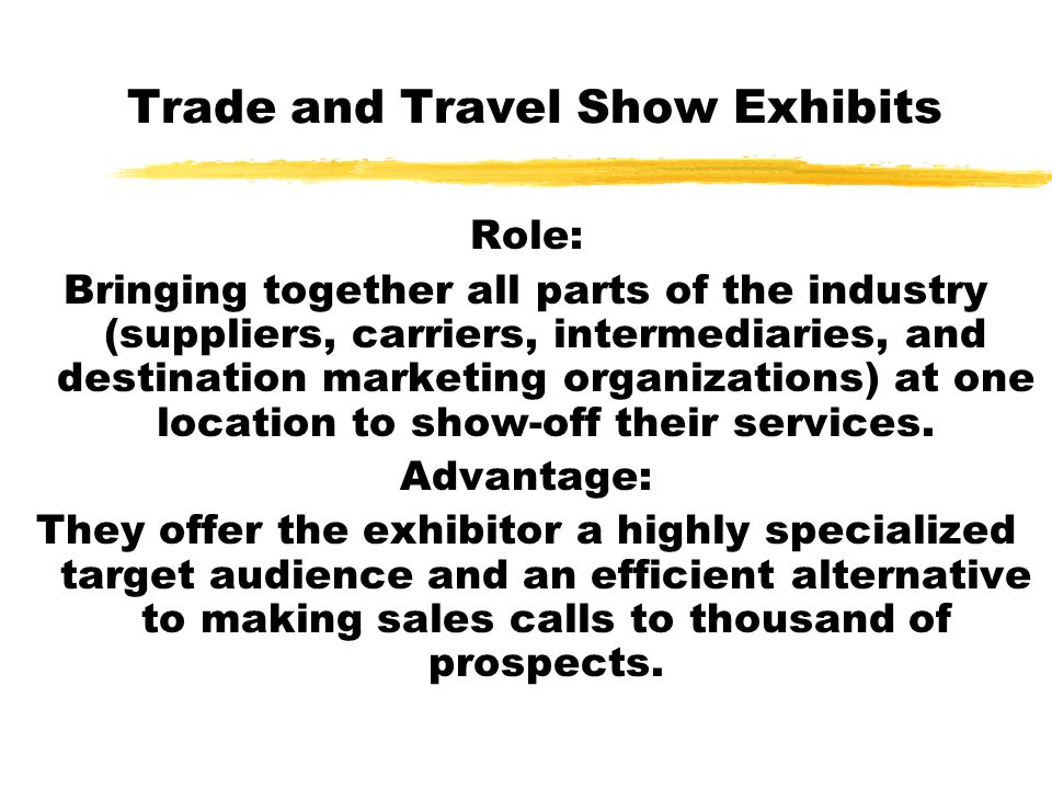 Trade and Travel Show Exhibits Role: Bringing together all parts of the industry (suppliers, carriers, intermediaries, and destination marketing organ