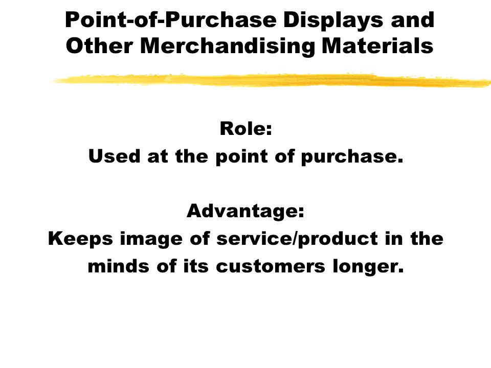 Point-of-Purchase Displays and Other Merchandising Materials Role: Used at the point of purchase. Advantage: Keeps image of service/product in the min
