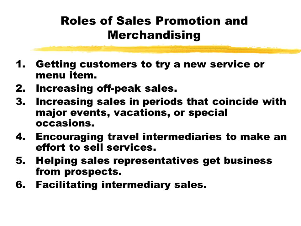 Roles of Sales Promotion and Merchandising 1.Getting customers to try a new service or menu item. 2.Increasing off-peak sales. 3.Increasing sales in p
