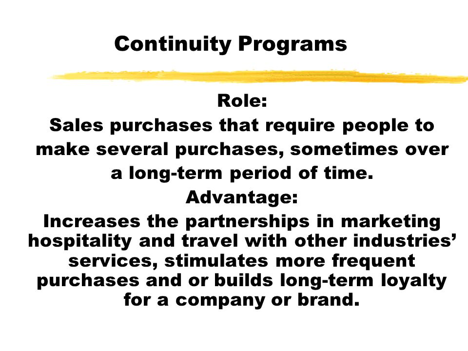Continuity Programs Role: Sales purchases that require people to make several purchases, sometimes over a long-term period of time. Advantage: Increas