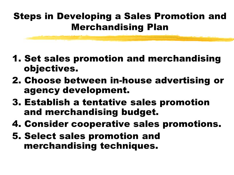 Steps in Developing a Sales Promotion and Merchandising Plan 1. Set sales promotion and merchandising objectives. 2. Choose between in-house advertisi