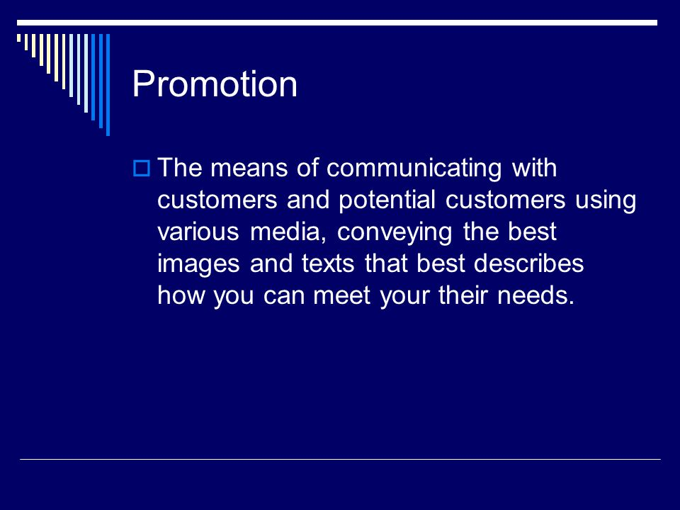 Promotion The means of communicating with customers and potential customers using various media, conveying the best images and texts that best describes how you can meet your their needs.