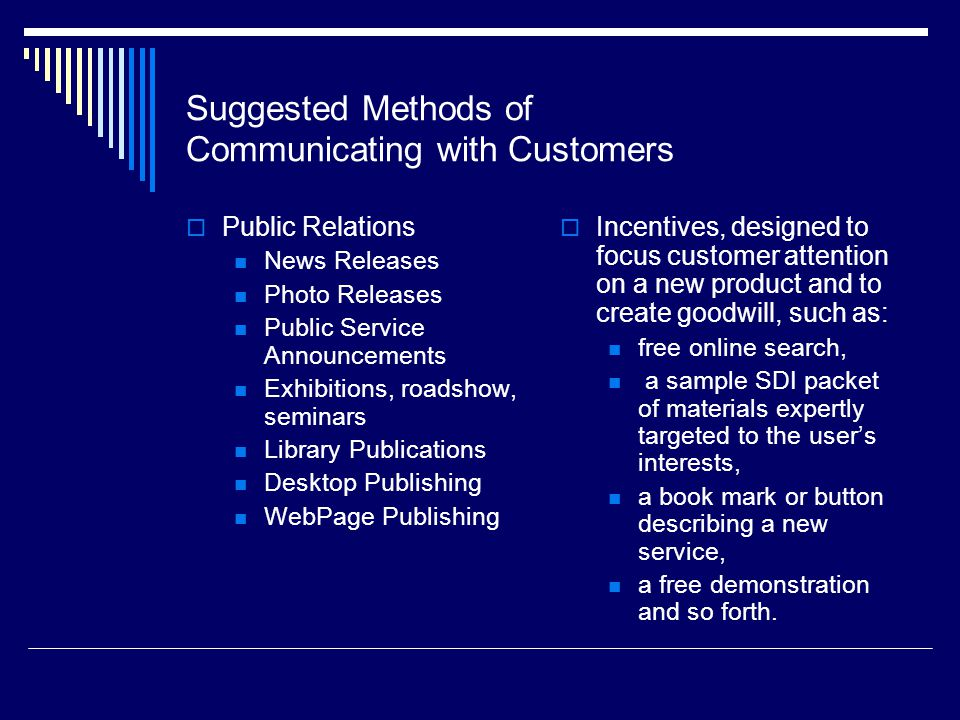 Suggested Methods of Communicating with Customers Public Relations News Releases Photo Releases Public Service Announcements Exhibitions, roadshow, seminars Library Publications Desktop Publishing WebPage Publishing Incentives, designed to focus customer attention on a new product and to create goodwill, such as: free online search, a sample SDI packet of materials expertly targeted to the users interests, a book mark or button describing a new service, a free demonstration and so forth.