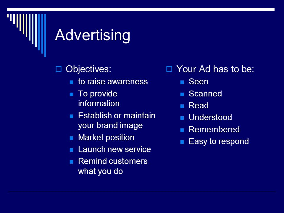 Advertising Objectives: to raise awareness To provide information Establish or maintain your brand image Market position Launch new service Remind customers what you do Your Ad has to be: Seen Scanned Read Understood Remembered Easy to respond