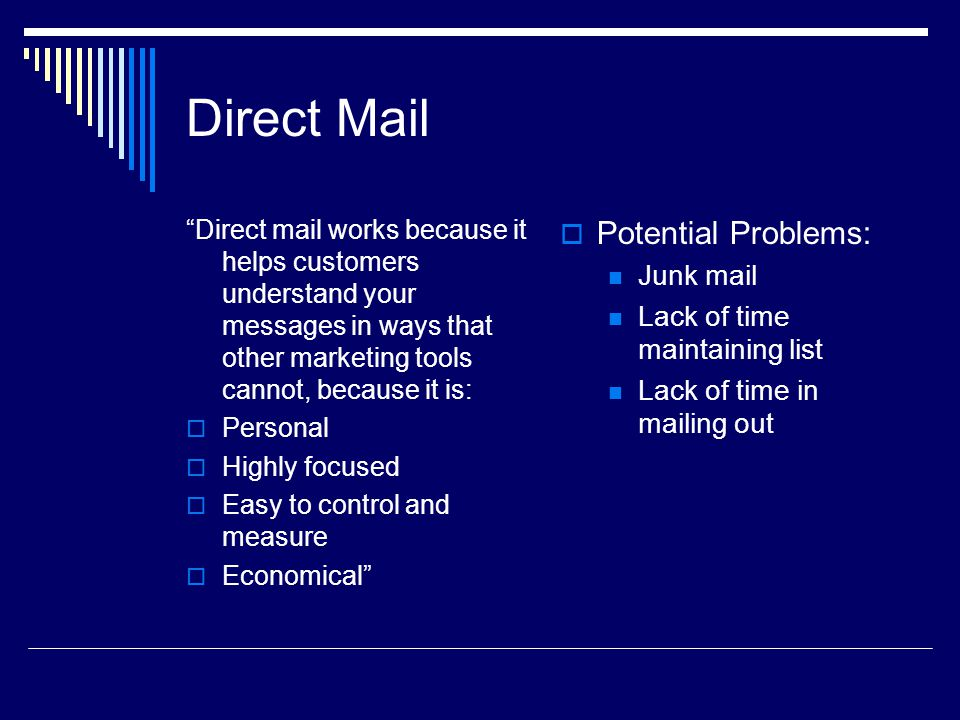 Direct Mail Direct mail works because it helps customers understand your messages in ways that other marketing tools cannot, because it is: Personal Highly focused Easy to control and measure Economical Potential Problems: Junk mail Lack of time maintaining list Lack of time in mailing out