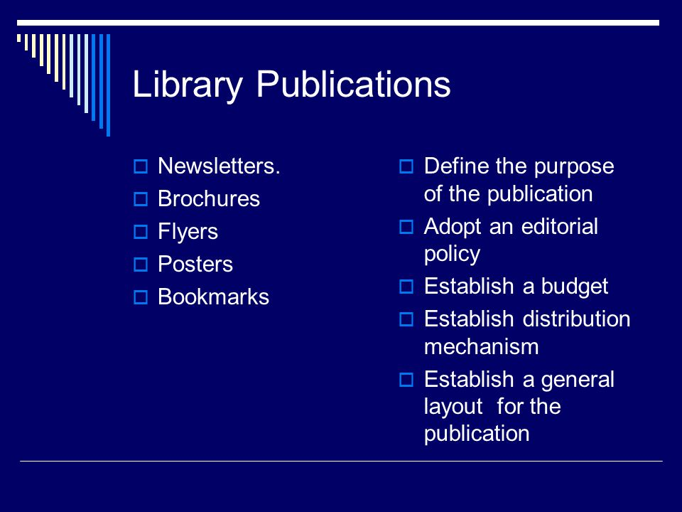 Library Publications Newsletters. Brochures Flyers Posters Bookmarks Define the purpose of the publication Adopt an editorial policy Establish a budge