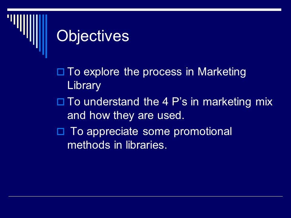 Objectives To explore the process in Marketing Library To understand the 4 Ps in marketing mix and how they are used. To appreciate some promotional m