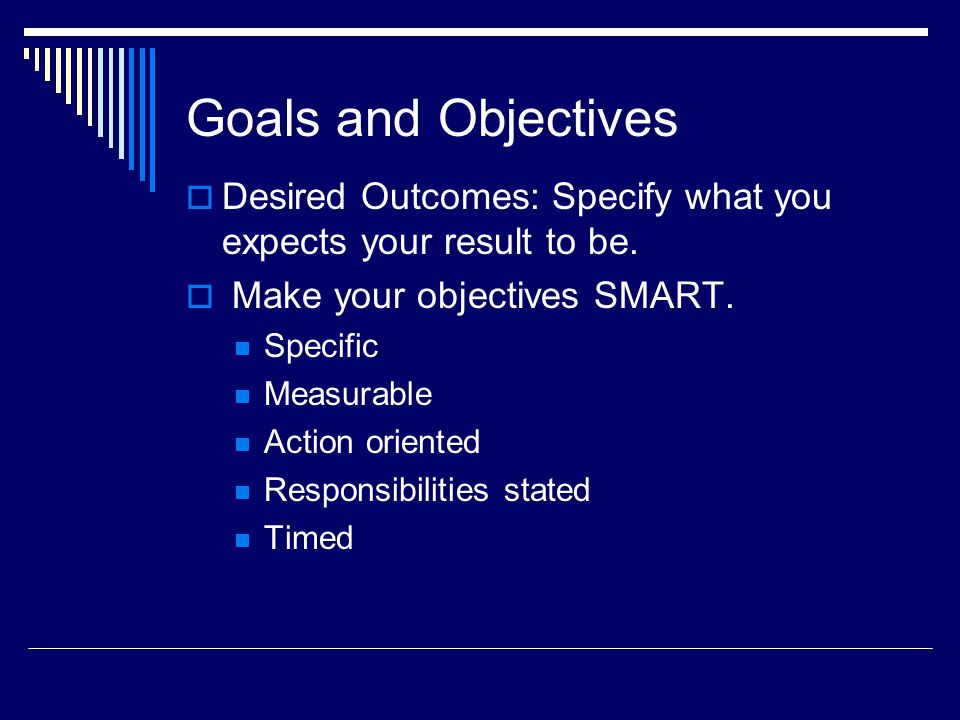 Goals and Objectives Desired Outcomes: Specify what you expects your result to be.