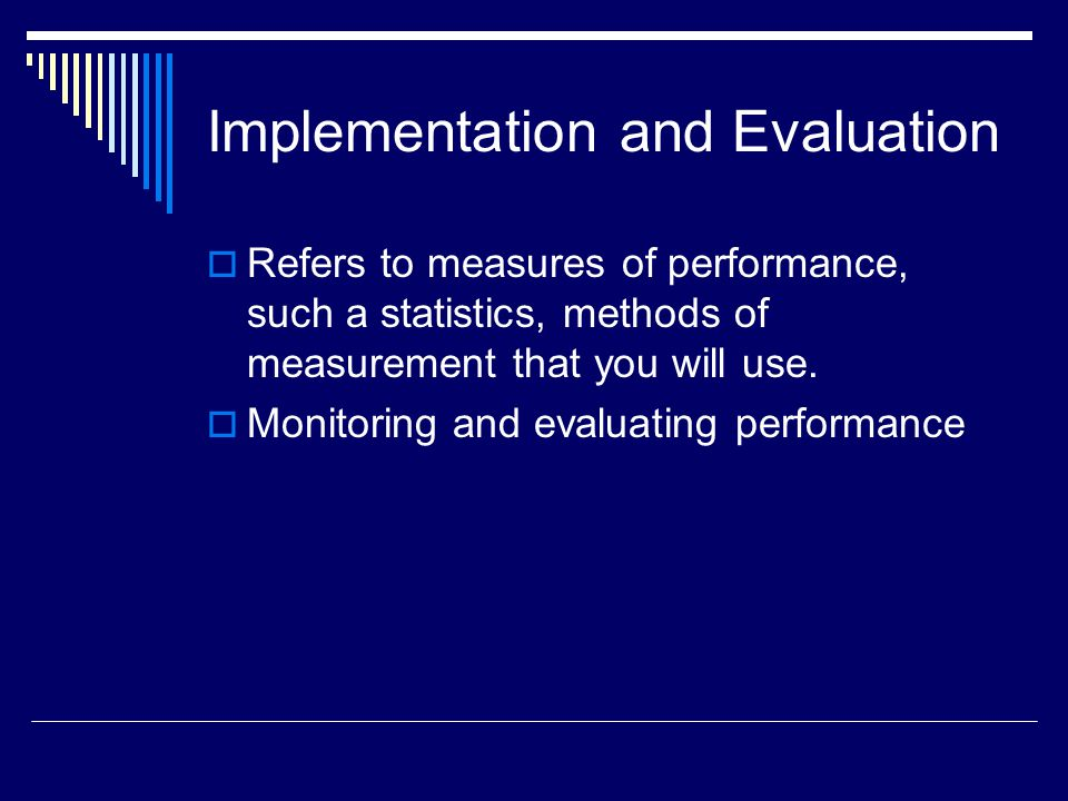 Implementation and Evaluation Refers to measures of performance, such a statistics, methods of measurement that you will use. Monitoring and evaluatin