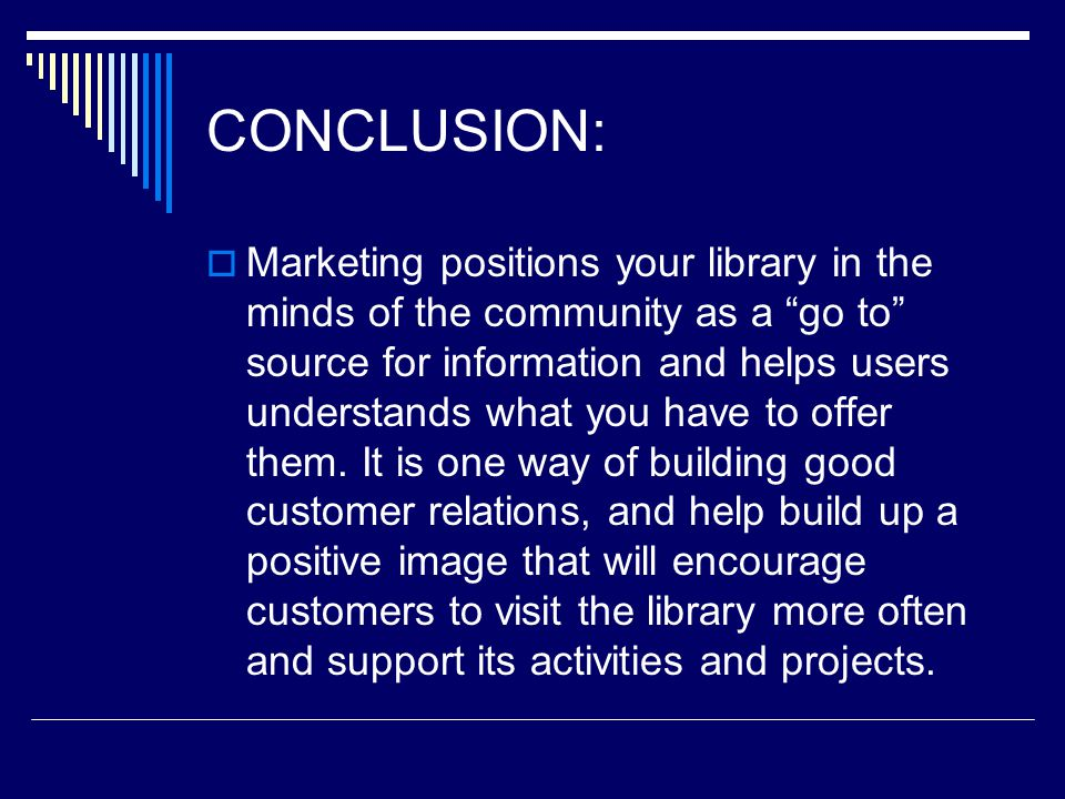 CONCLUSION: Marketing positions your library in the minds of the community as a go to source for information and helps users understands what you have