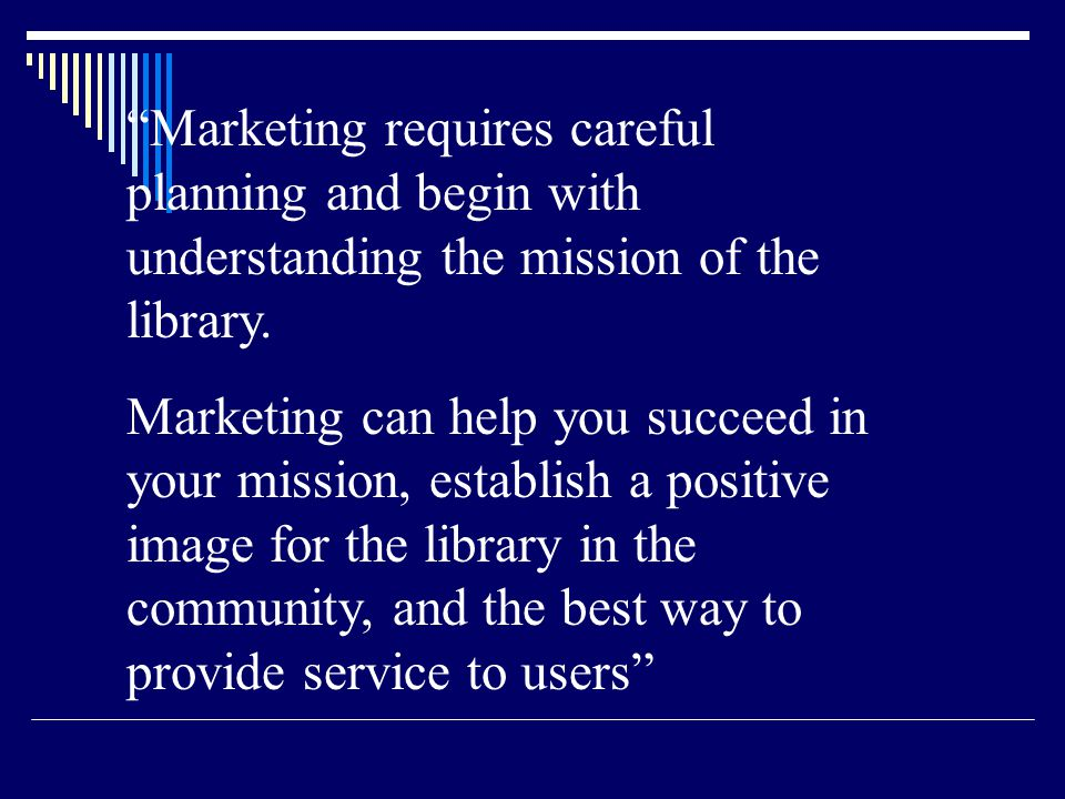 Marketing requires careful planning and begin with understanding the mission of the library. Marketing can help you succeed in your mission, establish