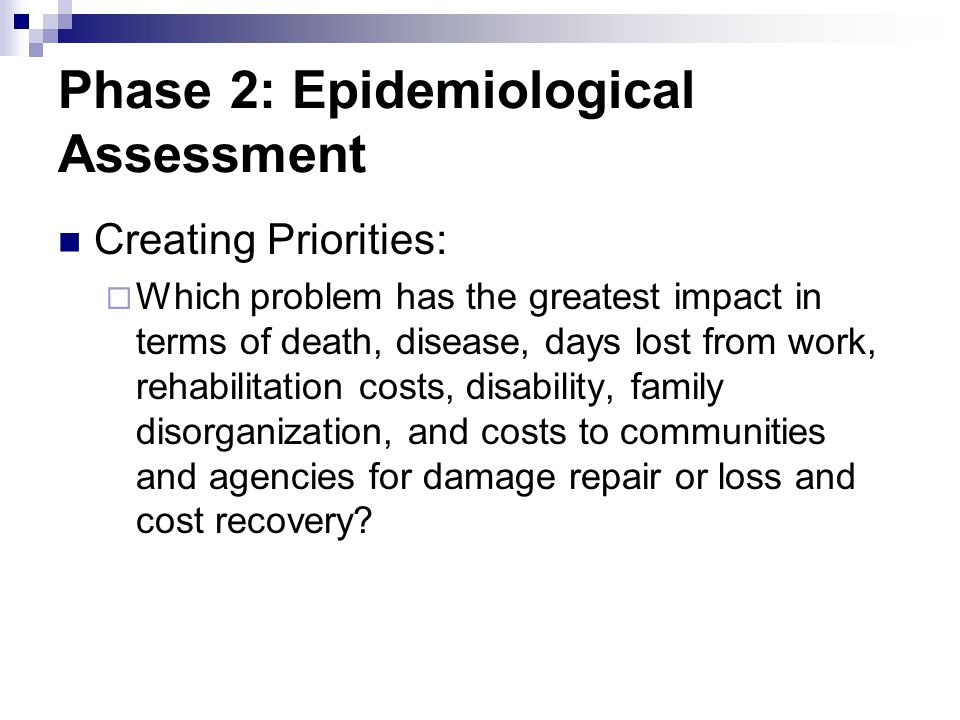Phase 2: Epidemiological Assessment Creating Priorities: Which problem has the greatest impact in terms of death, disease, days lost from work, rehabi