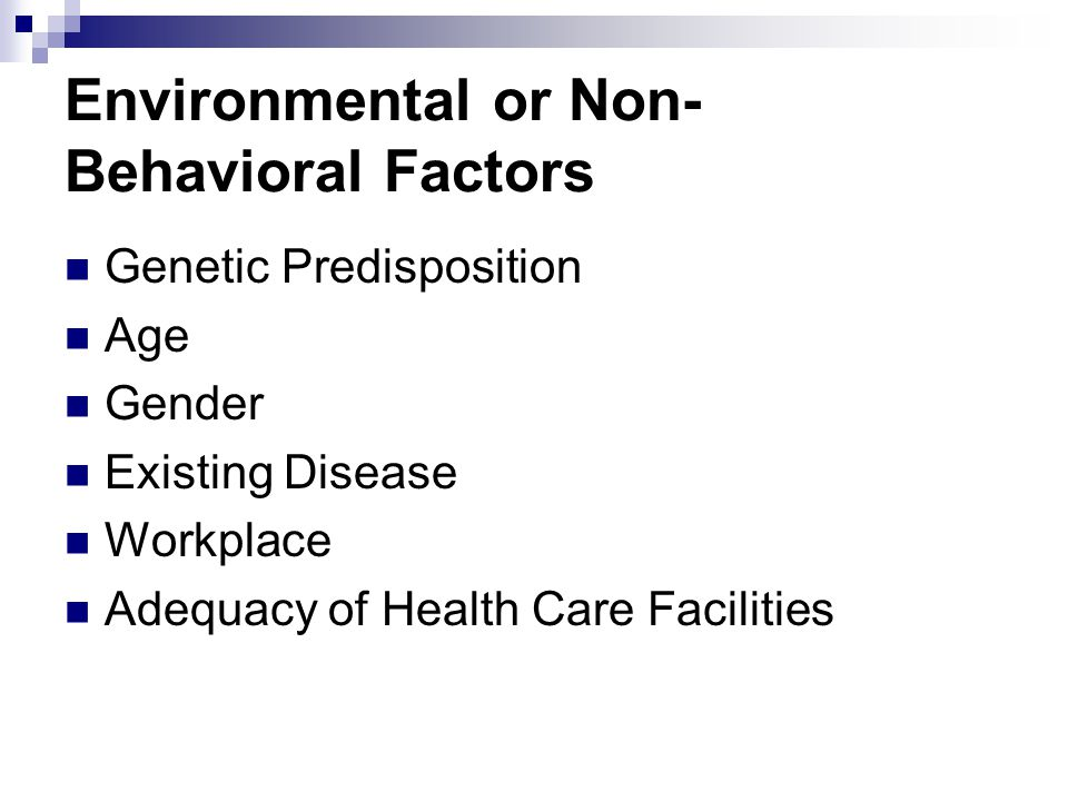 Environmental or Non- Behavioral Factors Genetic Predisposition Age Gender Existing Disease Workplace Adequacy of Health Care Facilities