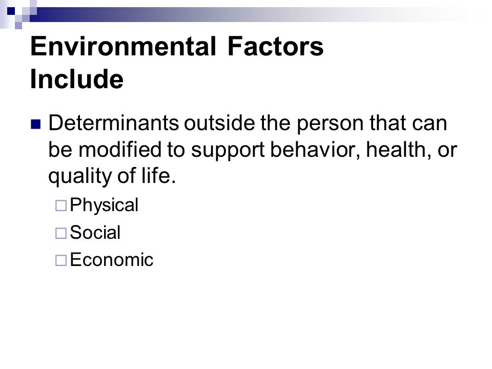 Environmental Factors Include Determinants outside the person that can be modified to support behavior, health, or quality of life. Physical Social Ec