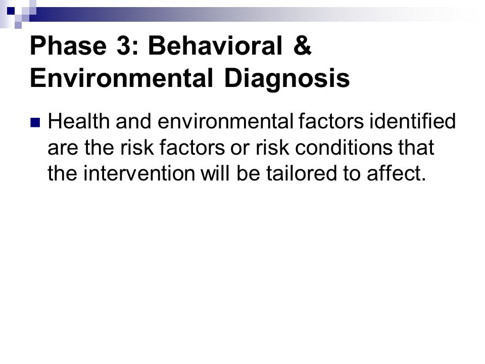 Phase 3: Behavioral & Environmental Diagnosis Health and environmental factors identified are the risk factors or risk conditions that the interventio