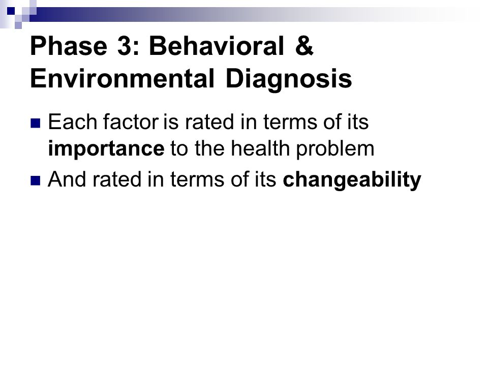 Phase 3: Behavioral & Environmental Diagnosis Each factor is rated in terms of its importance to the health problem And rated in terms of its changeab