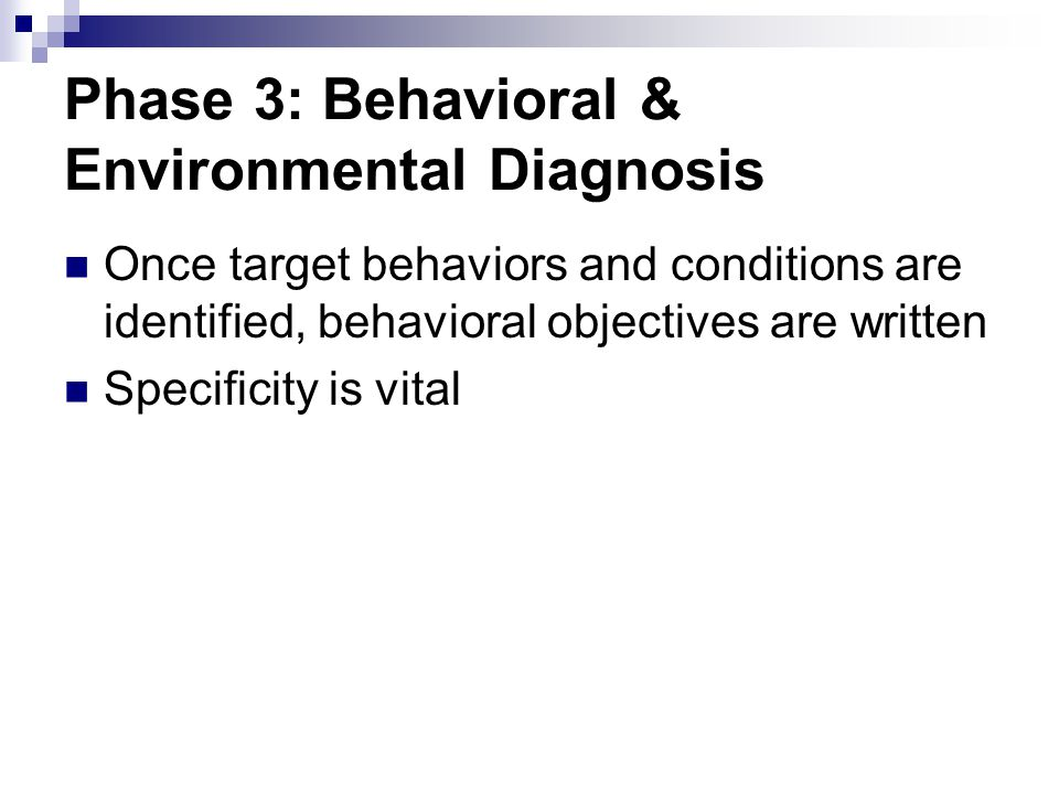 Phase 3: Behavioral & Environmental Diagnosis Once target behaviors and conditions are identified, behavioral objectives are written Specificity is vi